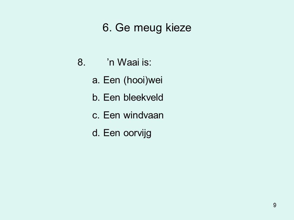9 6. Ge meug kieze 8.'n Waai is: a.Een (hooi)wei b.Een bleekveld c.Een windvaan d.Een oorvijg
