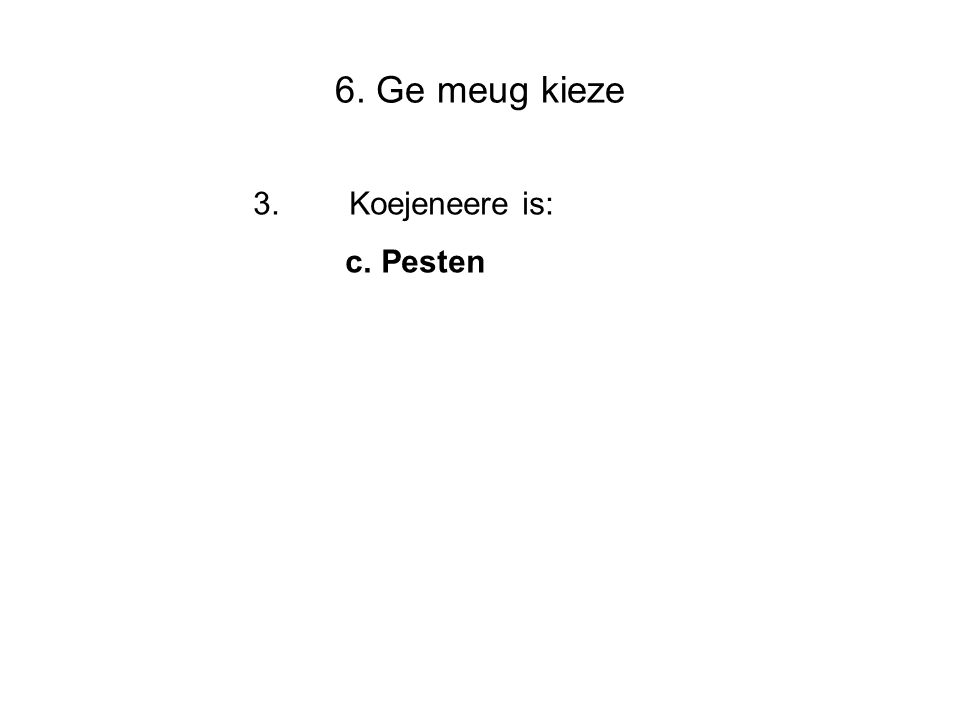 6. Ge meug kieze 3.Koejeneere is: c. Pesten