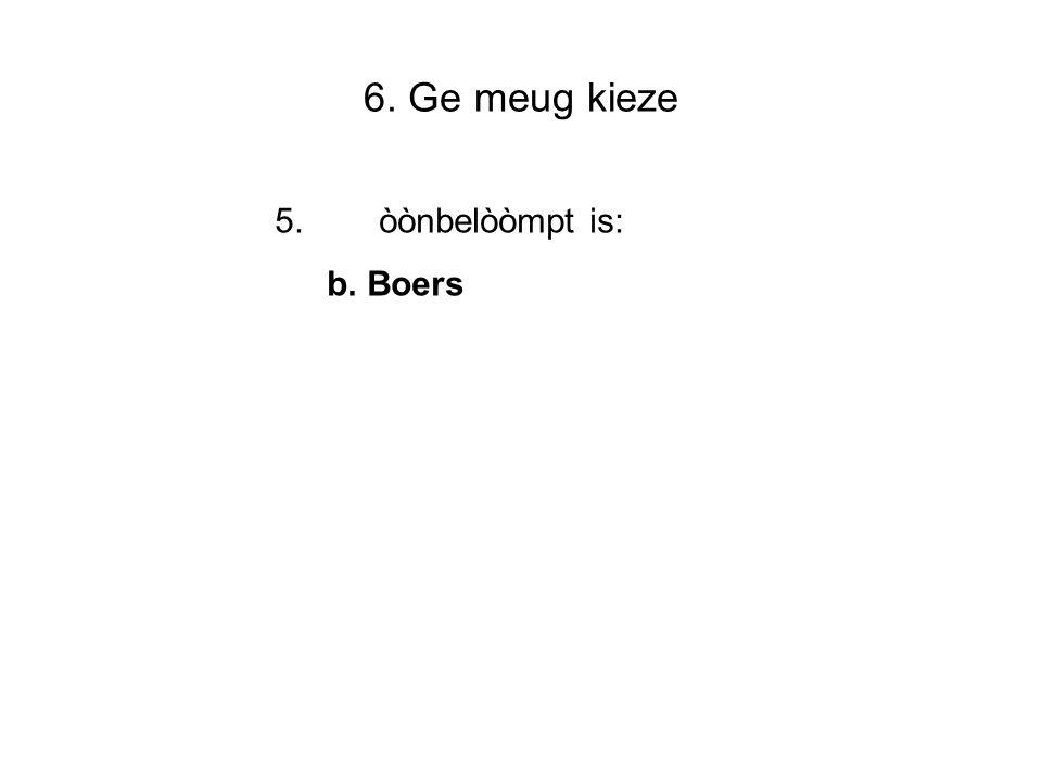 6. Ge meug kieze 5.òònbelòòmpt is: b. Boers