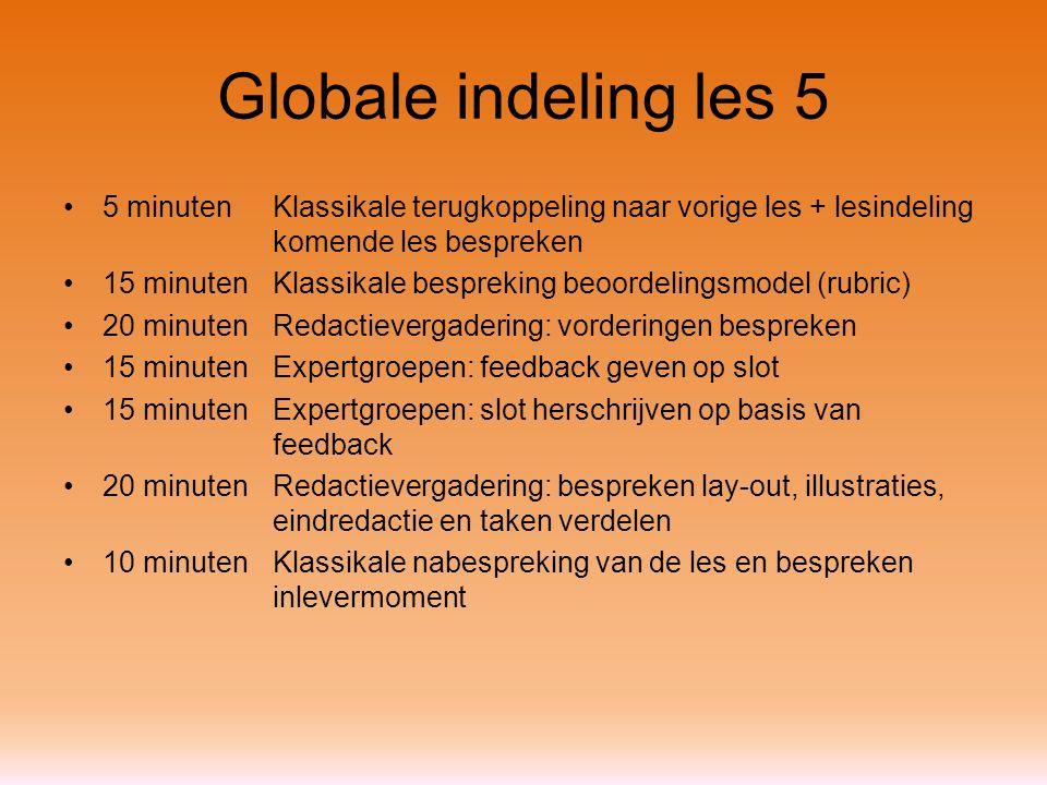 Globale indeling les 5 5 minutenKlassikale terugkoppeling naar vorige les + lesindeling komende les bespreken 15 minutenKlassikale bespreking beoordelingsmodel (rubric) 20 minutenRedactievergadering: vorderingen bespreken 15 minuten Expertgroepen: feedback geven op slot 15 minutenExpertgroepen: slot herschrijven op basis van feedback 20 minutenRedactievergadering: bespreken lay-out, illustraties, eindredactie en taken verdelen 10 minutenKlassikale nabespreking van de les en bespreken inlevermoment