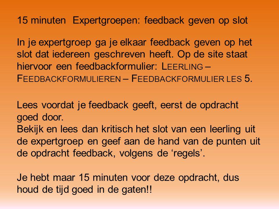 15 minuten Expertgroepen: feedback geven op slot In je expertgroep ga je elkaar feedback geven op het slot dat iedereen geschreven heeft. Op de site s