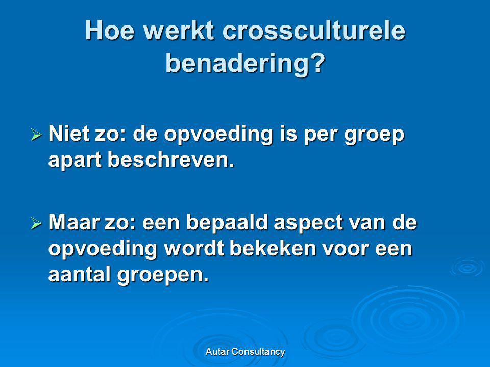 Autar Consultancy Hoe werkt crossculturele benadering?  Niet zo: de opvoeding is per groep apart beschreven.  Maar zo: een bepaald aspect van de opv