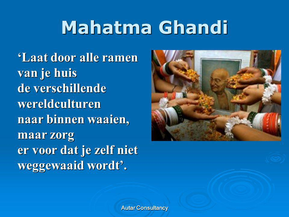 Autar Consultancy Mahatma Ghandi 'Laat door alle ramen van je huis de verschillende wereldculturen naar binnen waaien, maar zorg er voor dat je zelf n