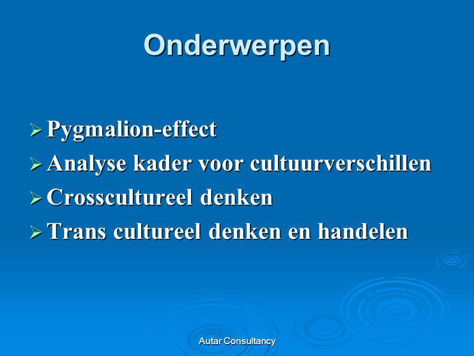 Autar Consultancy Onderwerpen  Pygmalion-effect  Analyse kader voor cultuurverschillen  Crosscultureel denken  Trans cultureel denken en handelen