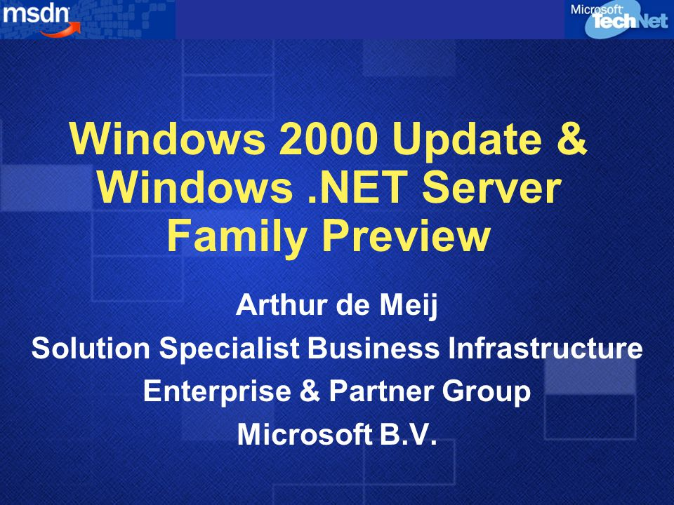 Windows 2000 Update & Windows.NET Server Family Preview Arthur de Meij Solution Specialist Business Infrastructure Enterprise & Partner Group Microsoft B.V.