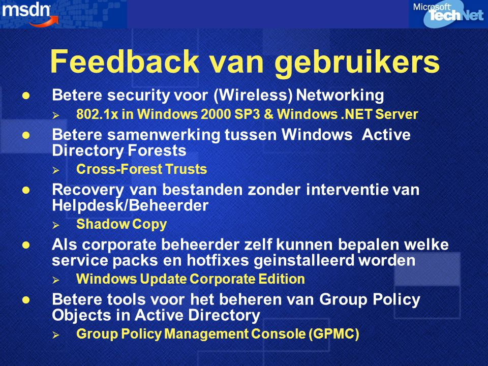 Feedback van gebruikers Betere security voor (Wireless) Networking  802.1x in Windows 2000 SP3 & Windows.NET Server Betere samenwerking tussen Windows Active Directory Forests  Cross-Forest Trusts Recovery van bestanden zonder interventie van Helpdesk/Beheerder  Shadow Copy Als corporate beheerder zelf kunnen bepalen welke service packs en hotfixes geinstalleerd worden  Windows Update Corporate Edition Betere tools voor het beheren van Group Policy Objects in Active Directory  Group Policy Management Console (GPMC)
