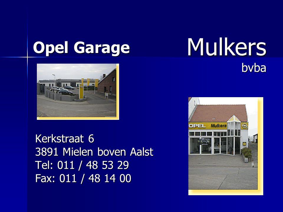 Opel Garage Kerkstraat 6 3891 Mielen boven Aalst Tel: 011 / 48 53 29 Fax: 011 / 48 14 00 Mulkers bvba Mulkers bvba