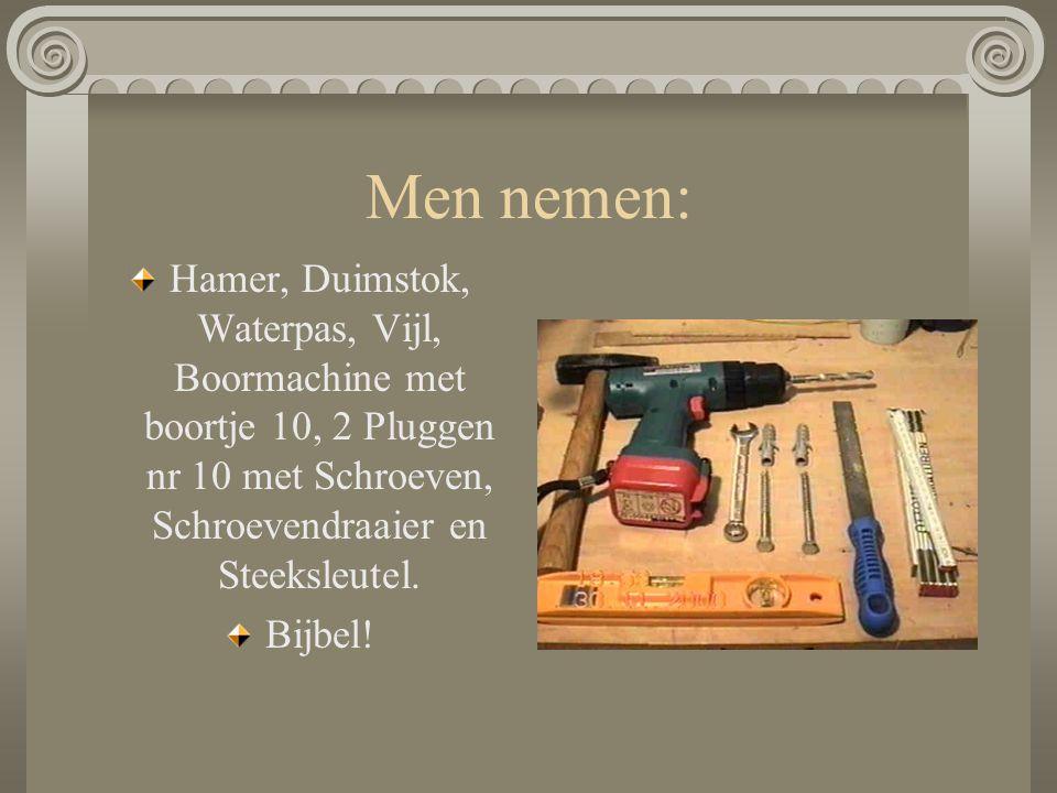 Men nemen: Hamer, Duimstok, Waterpas, Vijl, Boormachine met boortje 10, 2 Pluggen nr 10 met Schroeven, Schroevendraaier en Steeksleutel.