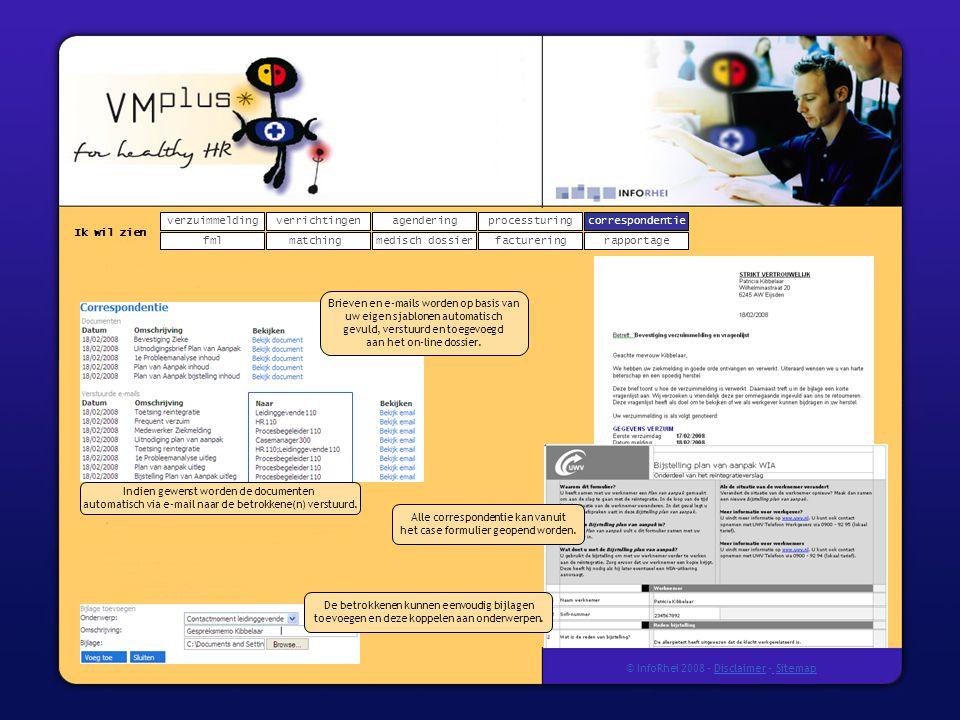 verzuimmeldingcorrespondentie matchingrapportage verrichtingenagendering fmlmedisch dossier Ik wil zien processturing facturering © InfoRhei 2008 -Disclaimer -Sitemap Brieven en e-mails worden op basis van uw eigen sjablonen automatisch gevuld, verstuurd en toegevoegd aan het on-line dossier.