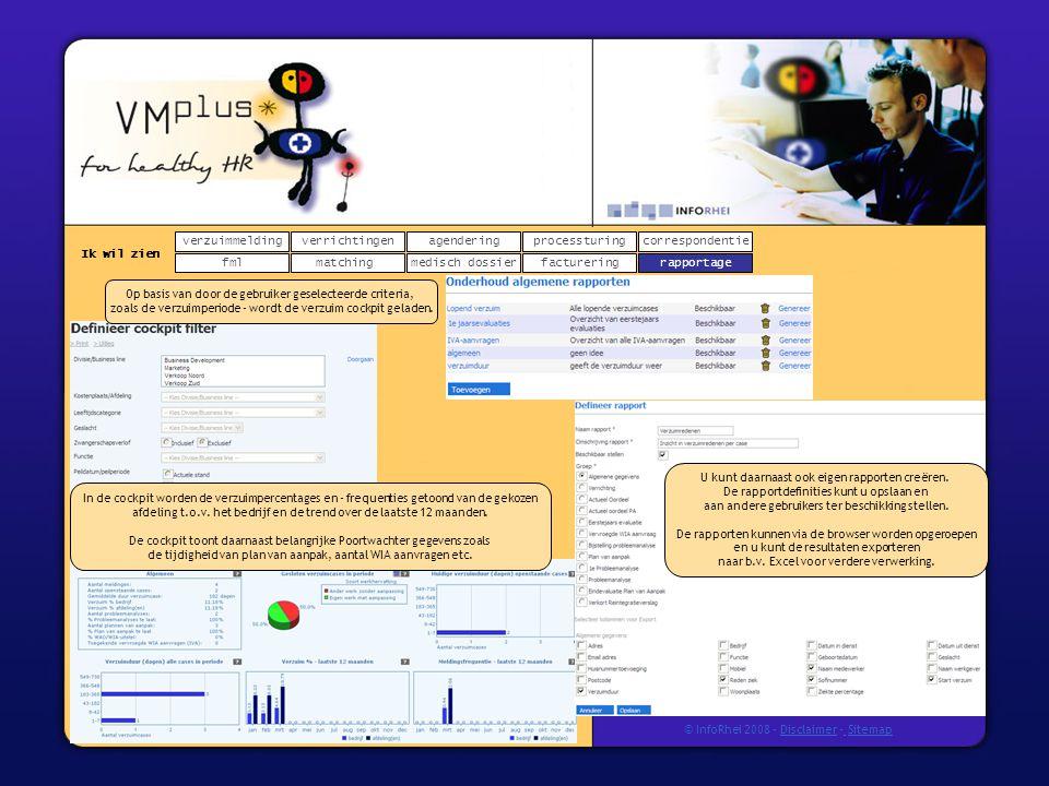 verzuimmeldingcorrespondentie matchingrapportage verrichtingenagendering fmlmedisch dossier Ik wil zien processturing facturering © InfoRhei 2008 -Disclaimer -Sitemap Op basis van door de gebruiker geselecteerde criteria, zoals de verzuimperiode - wordt de verzuim cockpit geladen.