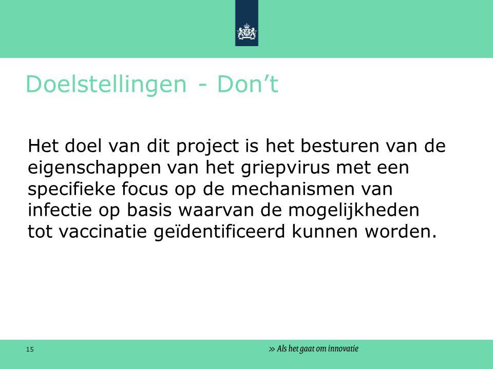 15 Doelstellingen - Don't Het doel van dit project is het besturen van de eigenschappen van het griepvirus met een specifieke focus op de mechanismen van infectie op basis waarvan de mogelijkheden tot vaccinatie geïdentificeerd kunnen worden.