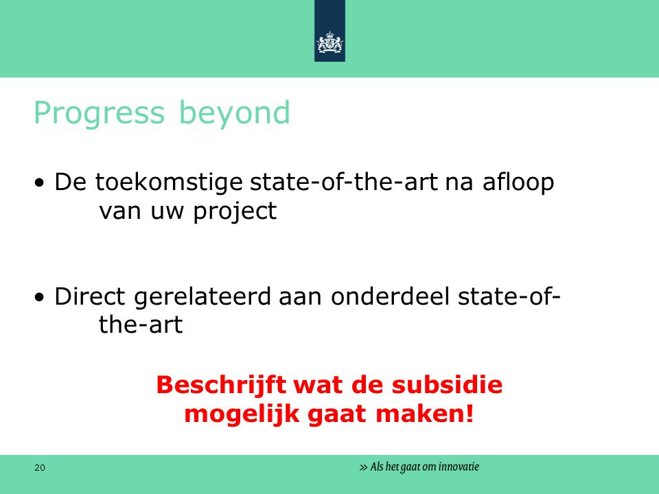 20 Progress beyond De toekomstige state-of-the-art na afloop van uw project Direct gerelateerd aan onderdeel state-of- the-art Beschrijft wat de subsidie mogelijk gaat maken!
