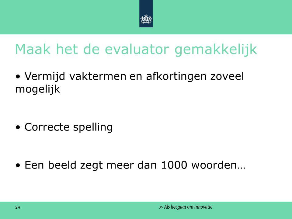 24 Maak het de evaluator gemakkelijk Vermijd vaktermen en afkortingen zoveel mogelijk Correcte spelling Een beeld zegt meer dan 1000 woorden…