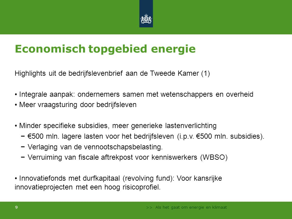 >> Als het gaat om energie en klimaat 9 Economisch topgebied energie Highlights uit de bedrijfslevenbrief aan de Tweede Kamer (1) Integrale aanpak: ondernemers samen met wetenschappers en overheid Meer vraagsturing door bedrijfsleven Minder specifieke subsidies, meer generieke lastenverlichting €500 mln.