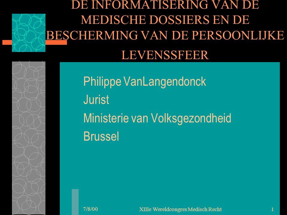 7/8/00 XIIIe Wereldcongres Medisch Recht1 DE INFORMATISERING VAN DE MEDISCHE DOSSIERS EN DE BESCHERMING VAN DE PERSOONLIJKE LEVENSSFEER Philippe VanLangendonck Jurist Ministerie van Volksgezondheid Brussel