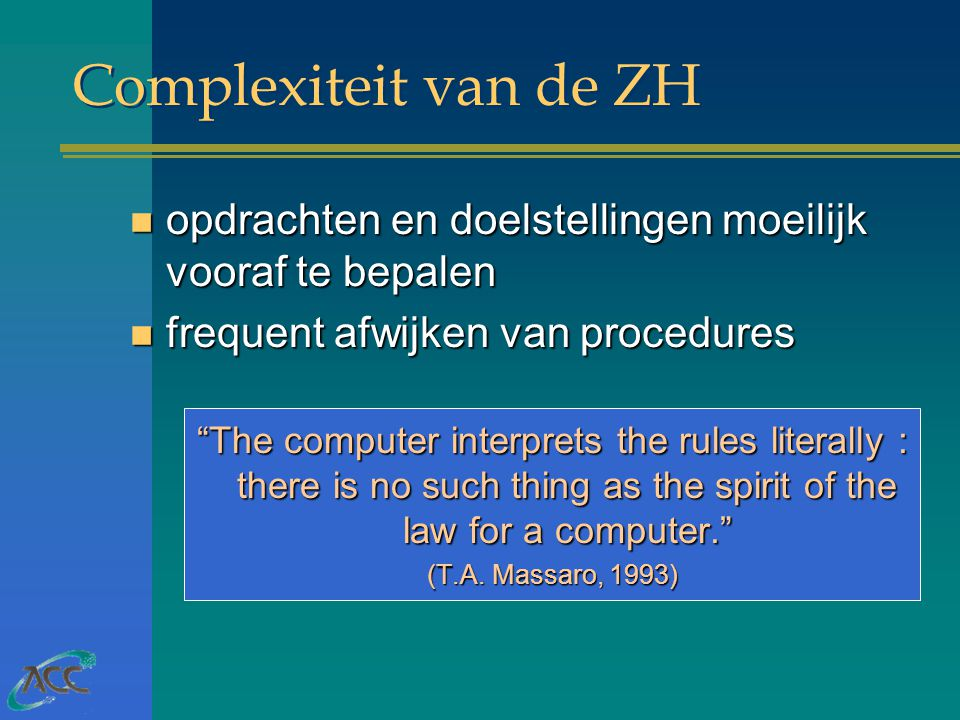 Complexiteit van de ZH n opdrachten en doelstellingen moeilijk vooraf te bepalen n frequent afwijken van procedures The computer interprets the rules literally : there is no such thing as the spirit of the law for a computer. (T.A.