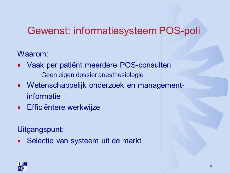 2 Gewenst: informatiesysteem POS-poli Waarom:  Vaak per patiënt meerdere POS-consulten  Geen eigen dossier anesthesiologie  Wetenschappelijk onderz