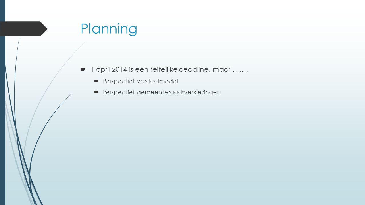Planning  1 april 2014 is een feitelijke deadline, maar …….  Perspectief verdeelmodel  Perspectief gemeenteraadsverkiezingen