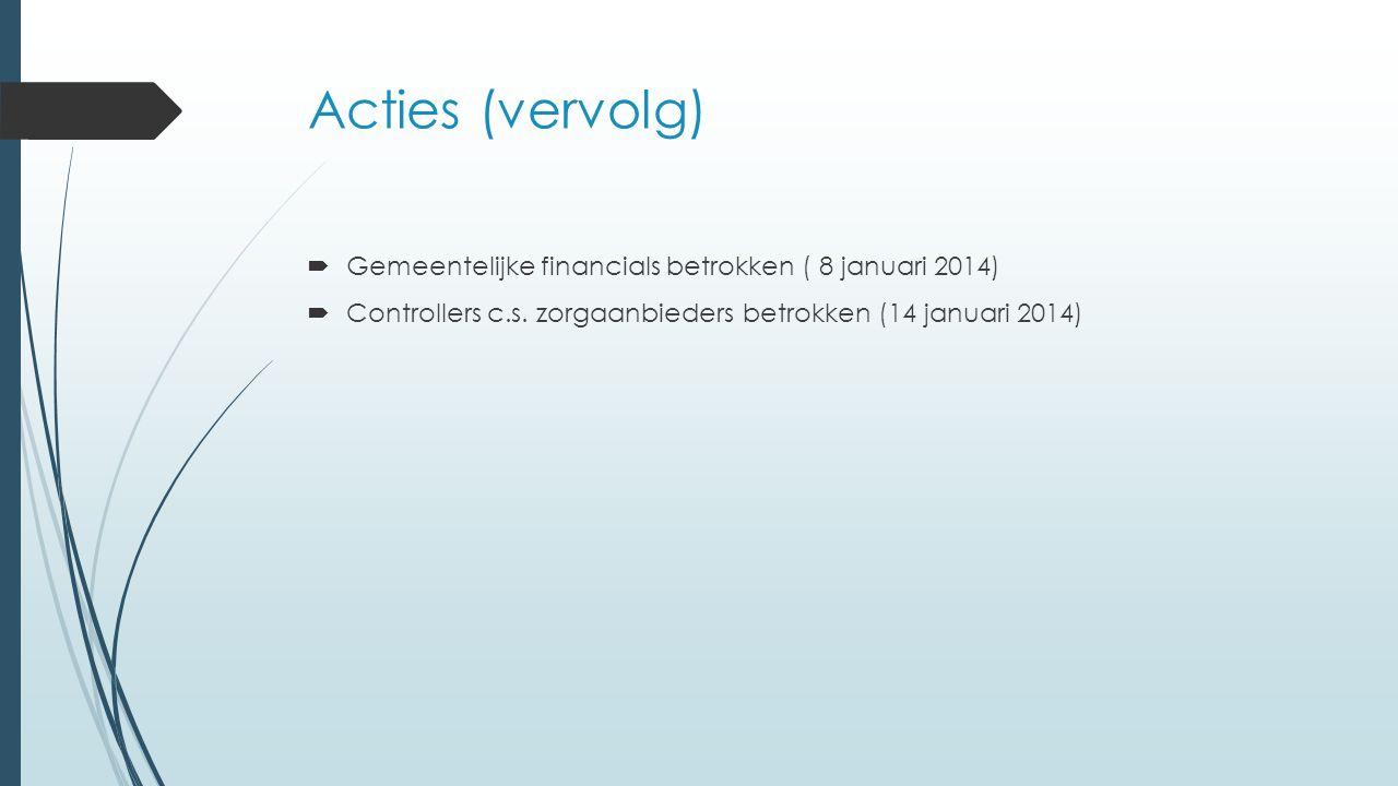 Acties (vervolg)  Gemeentelijke financials betrokken ( 8 januari 2014)  Controllers c.s. zorgaanbieders betrokken (14 januari 2014)