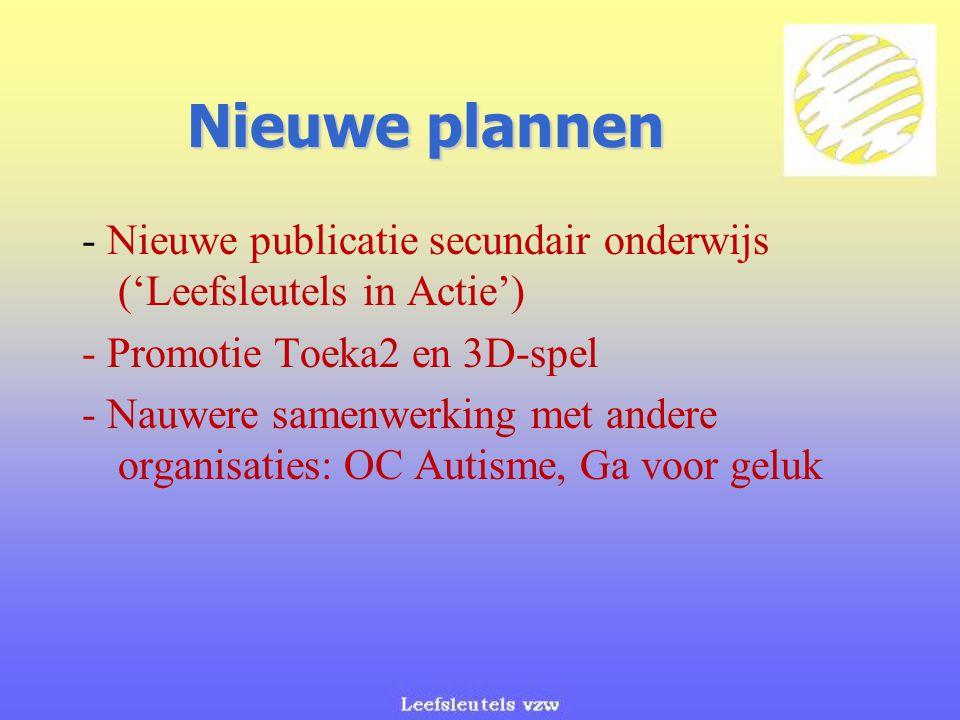 Nieuwe plannen - Nieuwe publicatie secundair onderwijs ('Leefsleutels in Actie') - Promotie Toeka2 en 3D-spel - Nauwere samenwerking met andere organisaties: OC Autisme, Ga voor geluk