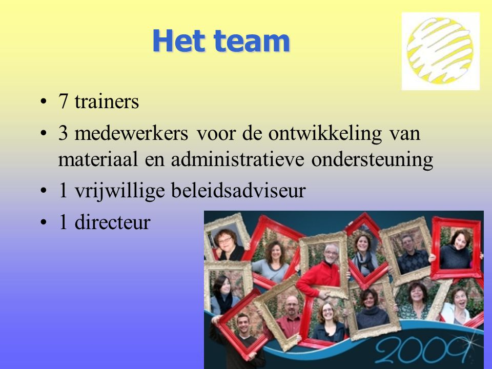 Het team 7 trainers 3 medewerkers voor de ontwikkeling van materiaal en administratieve ondersteuning 1 vrijwillige beleidsadviseur 1 directeur
