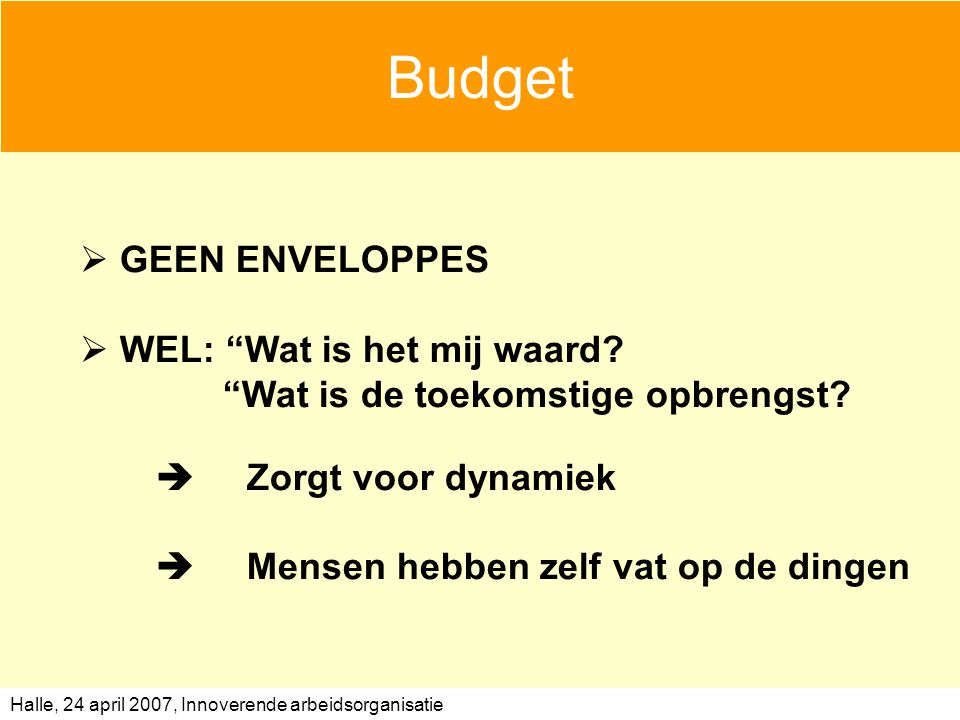 "Halle, 24 april 2007, Innoverende arbeidsorganisatie Budget  GEEN ENVELOPPES  WEL: ""Wat is het mij waard? ""Wat is de toekomstige opbrengst?  Zorgt"