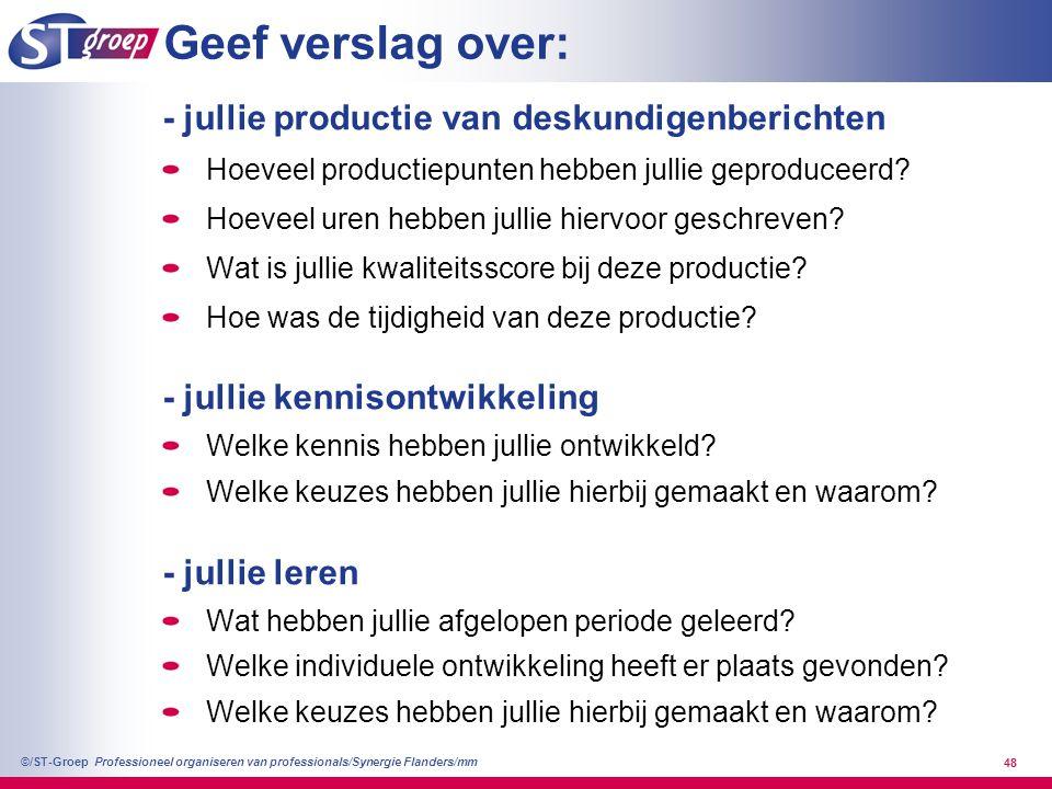 Professioneel organiseren van professionals/Synergie Flanders/mm ©/ST-Groep 49 Geef verslag over (vervolg): - jullie urenbesteding Welke verhouding tussen productie/kennis/leren en waarom.