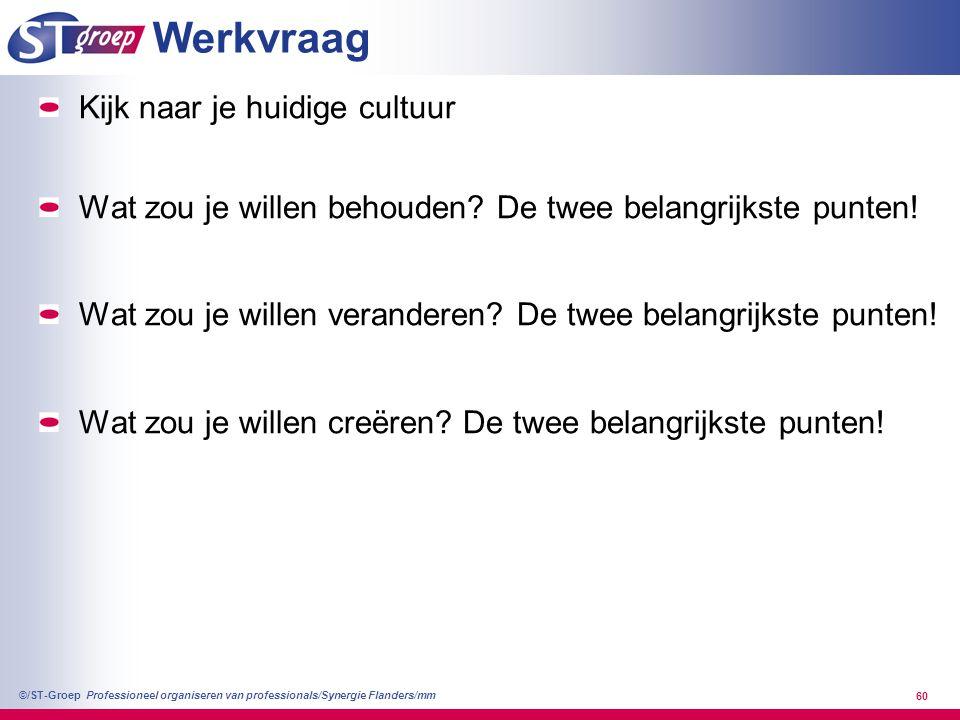 Professioneel organiseren van professionals/Synergie Flanders/mm ©/ST-Groep 60 Werkvraag Kijk naar je huidige cultuur Wat zou je willen behouden? De t