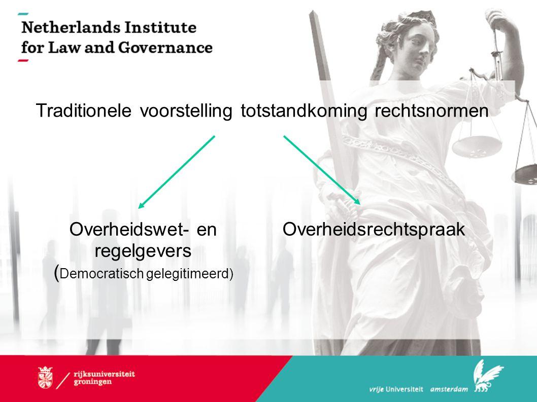 Traditionele voorstelling totstandkoming rechtsnormen Overheidswet- en regelgevers ( Democratisch gelegitimeerd) Overheidsrechtspraak