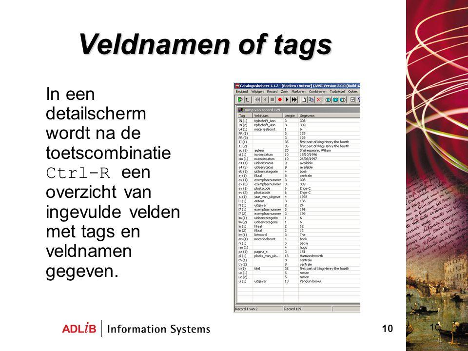 10 Veldnamen of tags In een detailscherm wordt na de toetscombinatie Ctrl-R een overzicht van ingevulde velden met tags en veldnamen gegeven. 10
