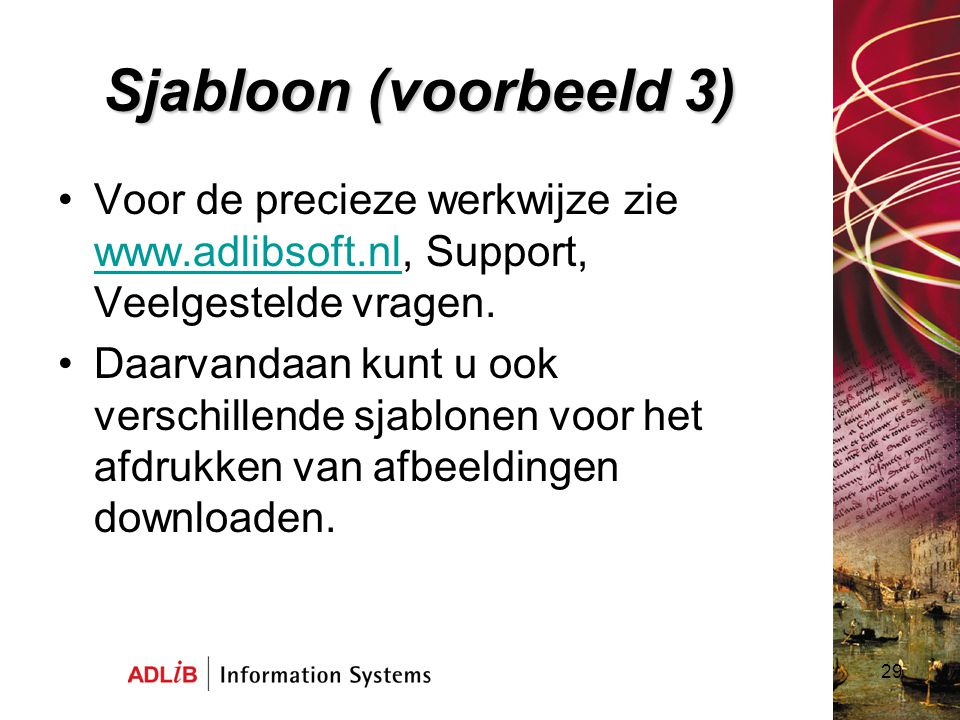 29 Sjabloon (voorbeeld 3) Voor de precieze werkwijze zie www.adlibsoft.nl, Support, Veelgestelde vragen. www.adlibsoft.nl Daarvandaan kunt u ook versc