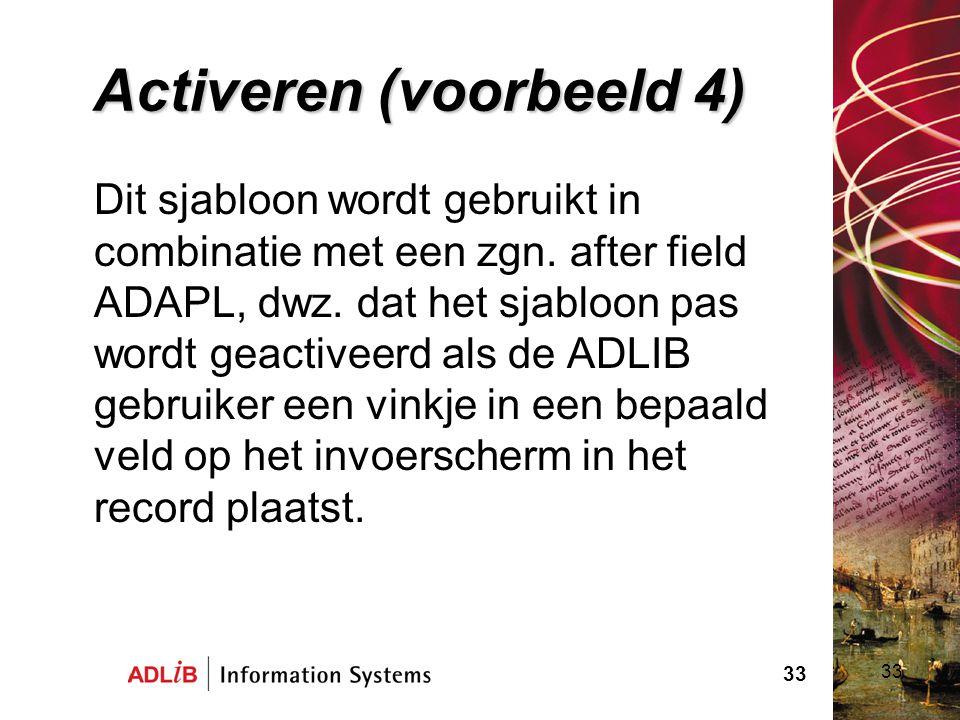 33 Activeren (voorbeeld 4) Dit sjabloon wordt gebruikt in combinatie met een zgn. after field ADAPL, dwz. dat het sjabloon pas wordt geactiveerd als d