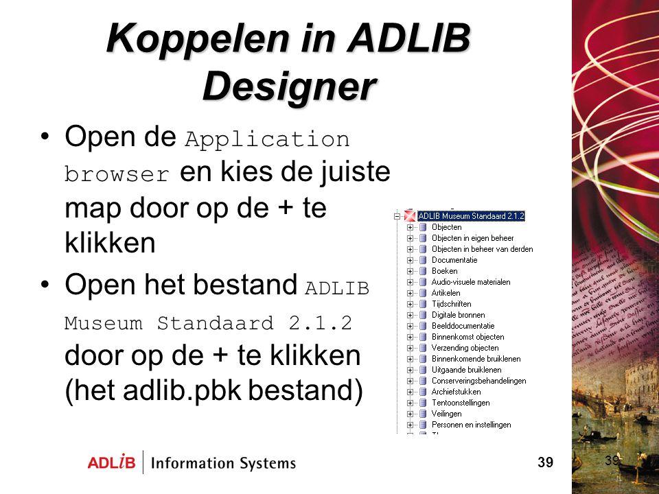 39 Koppelen in ADLIB Designer Open de Application browser en kies de juiste map door op de + te klikken Open het bestand ADLIB Museum Standaard 2.1.2