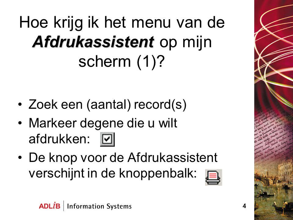 4 Afdrukassistent Hoe krijg ik het menu van de Afdrukassistent op mijn scherm (1)? Zoek een (aantal) record(s) Markeer degene die u wilt afdrukken: De