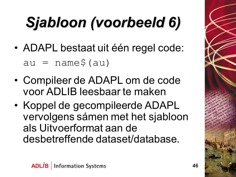 46 Sjabloon (voorbeeld 6) ADAPL bestaat uit één regel code: au = name$(au) Compileer de ADAPL om de code voor ADLIB leesbaar te maken Koppel de gecomp
