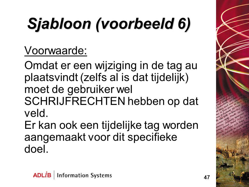 47 Sjabloon (voorbeeld 6) Voorwaarde: Omdat er een wijziging in de tag au plaatsvindt (zelfs al is dat tijdelijk) moet de gebruiker wel SCHRIJFRECHTEN