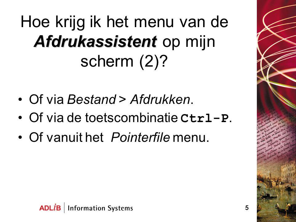 5 Afdrukassistent Hoe krijg ik het menu van de Afdrukassistent op mijn scherm (2)? Of via Bestand > Afdrukken. Of via de toetscombinatie Ctrl-P. Of va