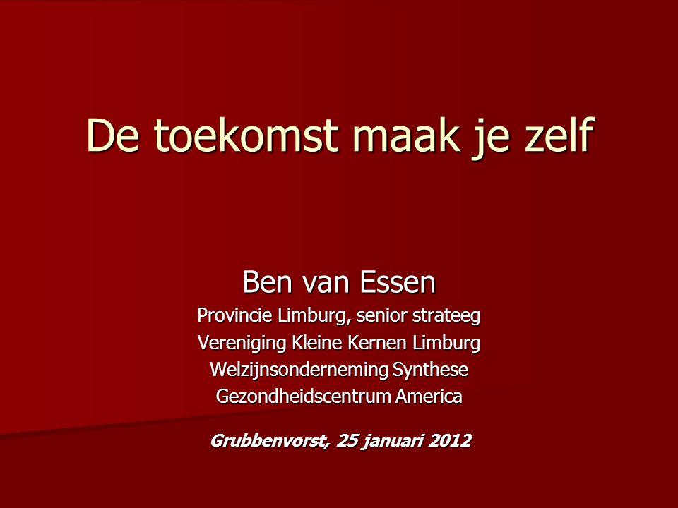 De toekomst maak je zelf Ben van Essen Provincie Limburg, senior strateeg Vereniging Kleine Kernen Limburg Welzijnsonderneming Synthese Gezondheidscen