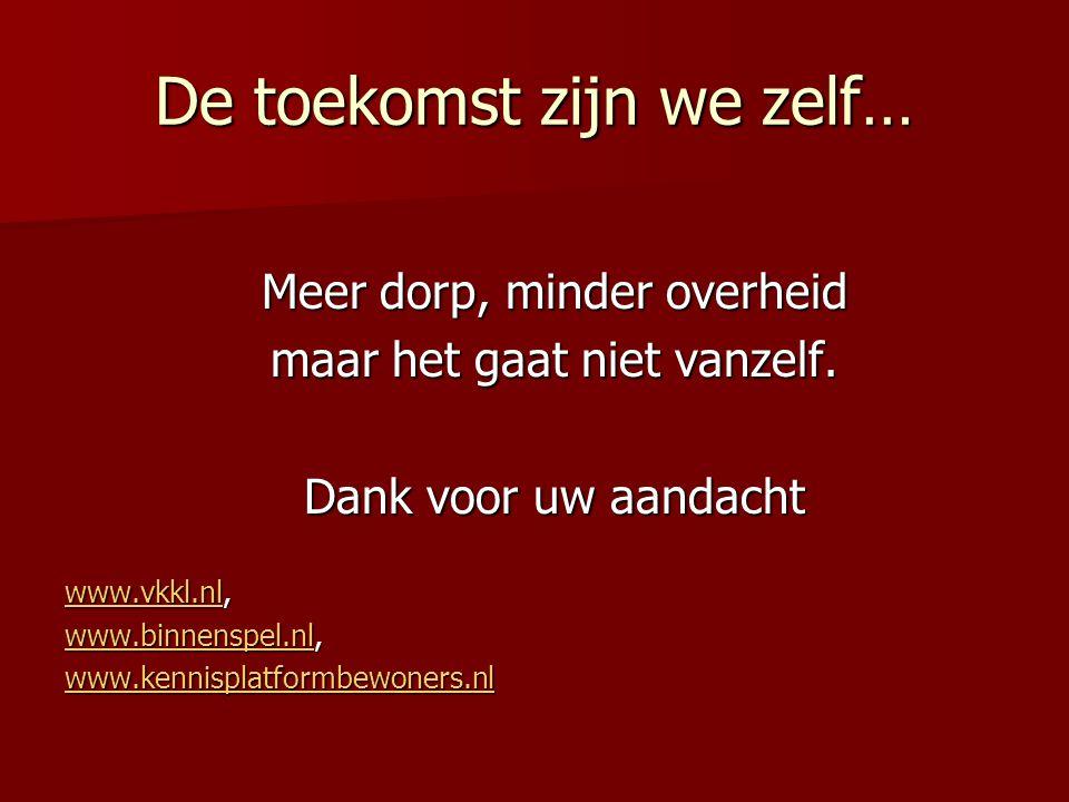 De toekomst zijn we zelf… Meer dorp, minder overheid maar het gaat niet vanzelf. Dank voor uw aandacht www.vkkl.nlwww.vkkl.nl, www.vkkl.nl www.binnens