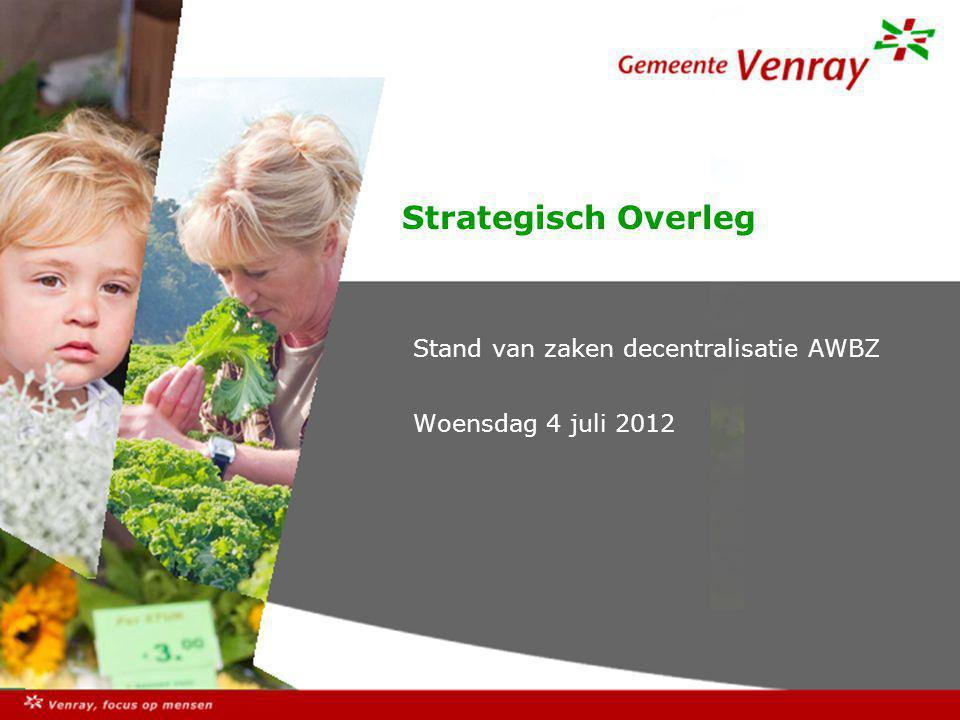 Strategisch Overleg Stand van zaken decentralisatie AWBZ Woensdag 4 juli 2012
