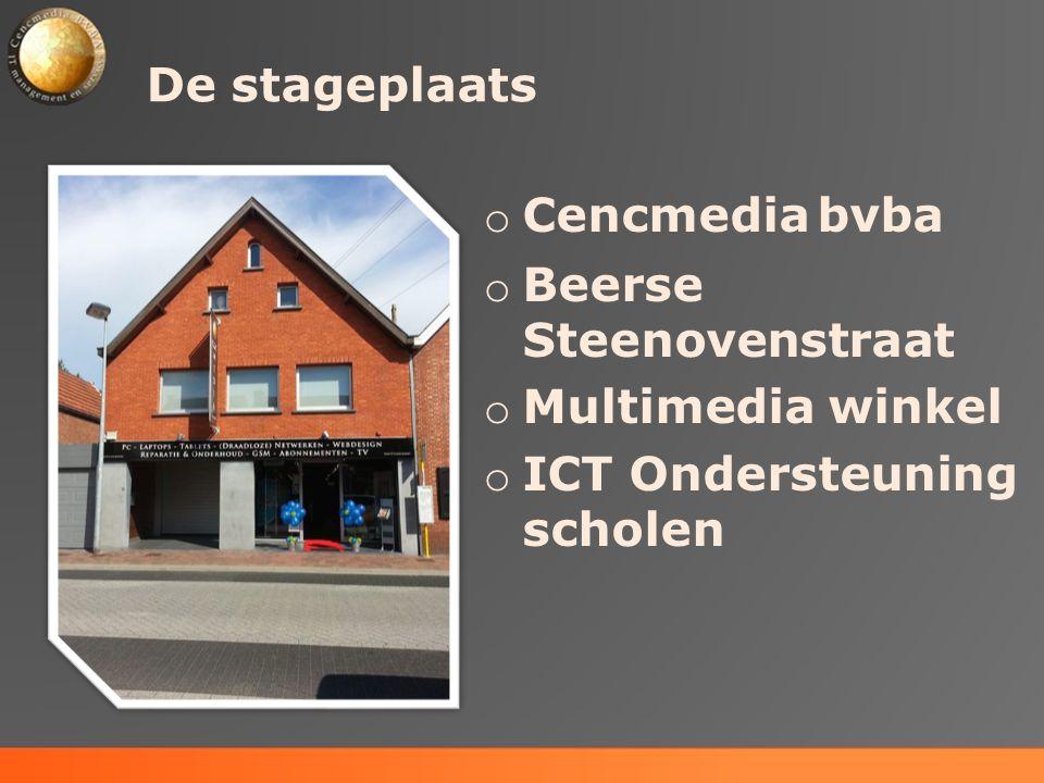 De stageplaats o Cencmedia bvba o Beerse Steenovenstraat o Multimedia winkel o ICT Ondersteuning scholen