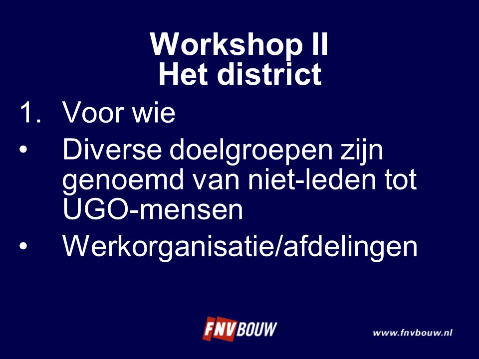 Workshop II Het district 1.Voor wie Diverse doelgroepen zijn genoemd van niet-leden tot UGO-mensen Werkorganisatie/afdelingen