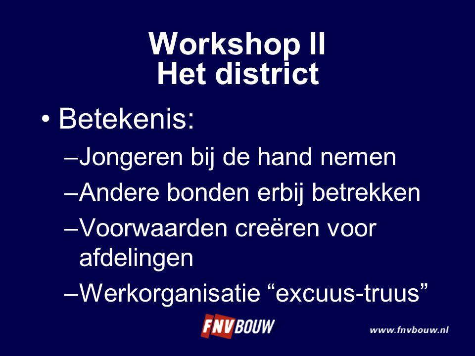 Betekenis: –Jongeren bij de hand nemen –Andere bonden erbij betrekken –Voorwaarden creëren voor afdelingen –Werkorganisatie excuus-truus Workshop II Het district