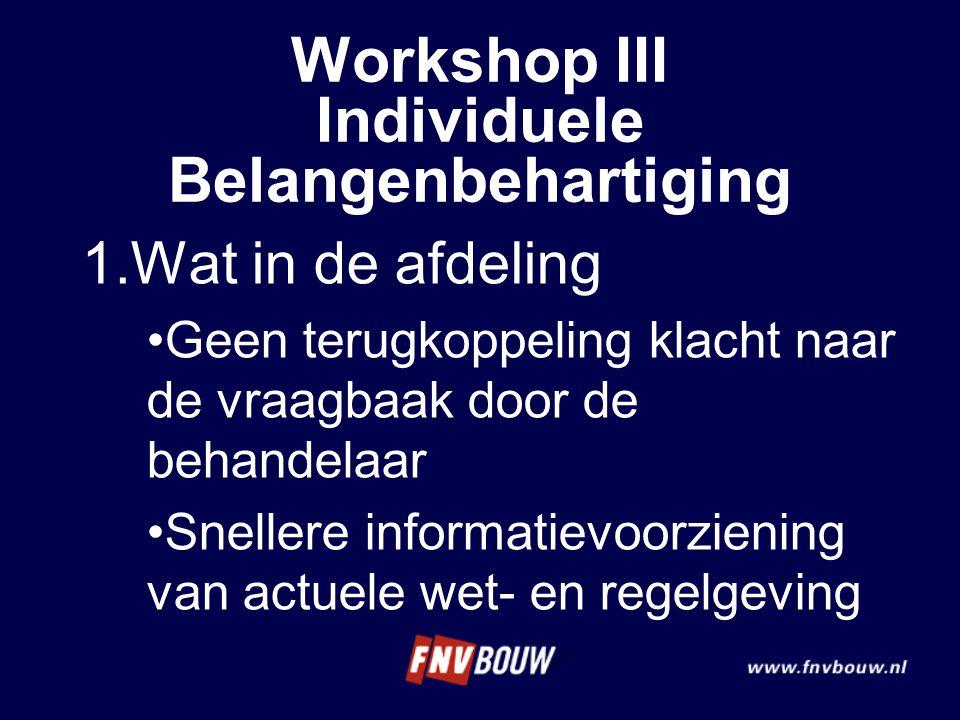 Workshop III Individuele Belangenbehartiging 1.Wat in de afdeling Geen terugkoppeling klacht naar de vraagbaak door de behandelaar Snellere informatievoorziening van actuele wet- en regelgeving