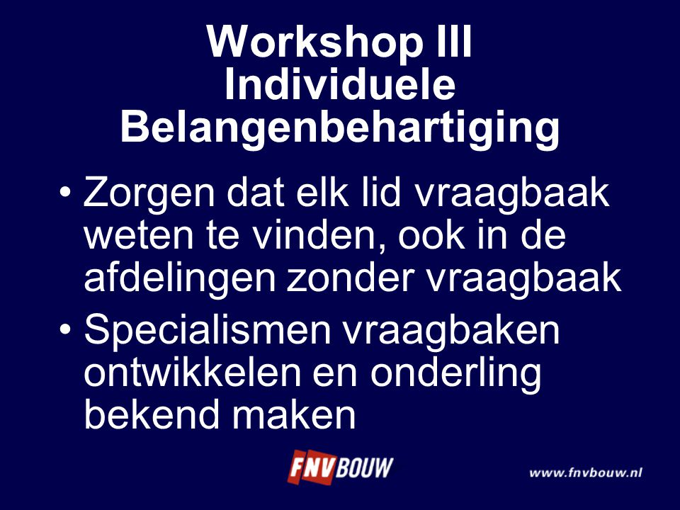 Zorgen dat elk lid vraagbaak weten te vinden, ook in de afdelingen zonder vraagbaak Specialismen vraagbaken ontwikkelen en onderling bekend maken Workshop III Individuele Belangenbehartiging