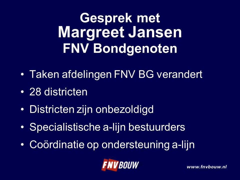 Gesprek met Margreet Jansen FNV Bondgenoten Taken afdelingen FNV BG verandert 28 districten Districten zijn onbezoldigd Specialistische a-lijn bestuurders Coördinatie op ondersteuning a-lijn