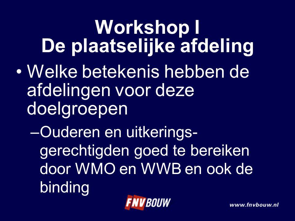 Welke betekenis hebben de afdelingen voor deze doelgroepen –Ouderen en uitkerings- gerechtigden goed te bereiken door WMO en WWB en ook de binding Workshop I De plaatselijke afdeling