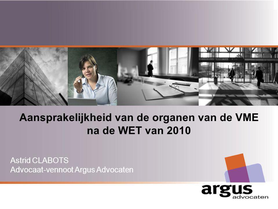 Argus Advocaten Aansprakelijkheid van de organen van de VME na de WET van 2010 Astrid CLABOTS Advocaat-vennoot Argus Advocaten www.argusadvocaten.be