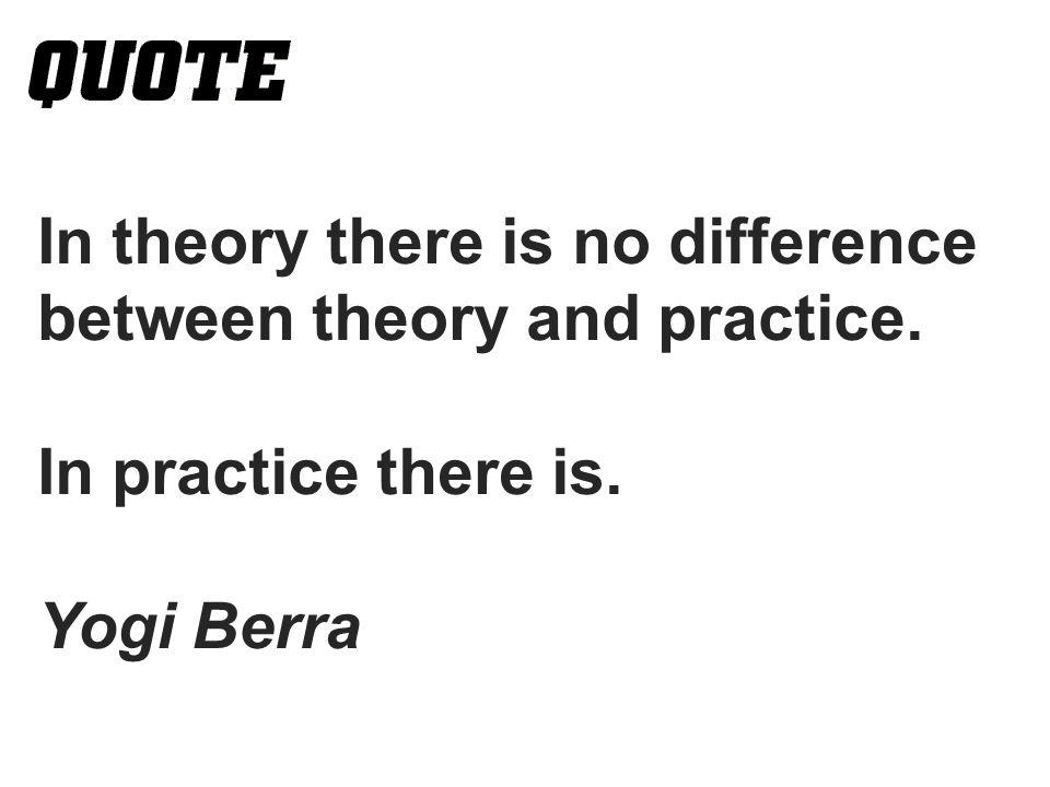 In theory there is no difference between theory and practice. In practice there is. Yogi Berra