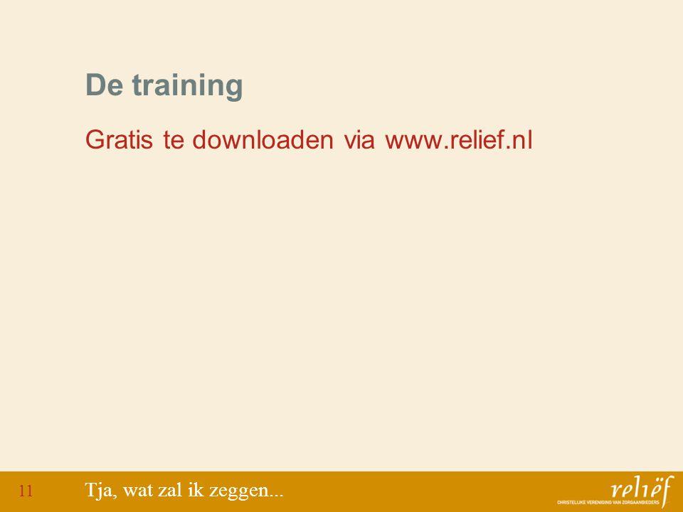 De training Gratis te downloaden via www.relief.nl Tja, wat zal ik zeggen... 11